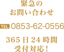 緊急のお問い合わせTEL0853-62-0556365日24時間受付対応!