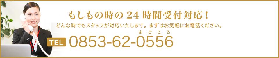 もしもの時の24時間受付対応!どんな時でもスタッフが対応いたします。まずはお気軽にお電話ください。TEL0853-62-0556